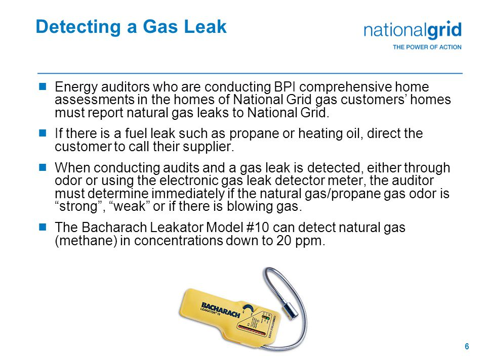5 Recognizing a Gas Leak  SMELL - Natural gas is colorless and odorless.