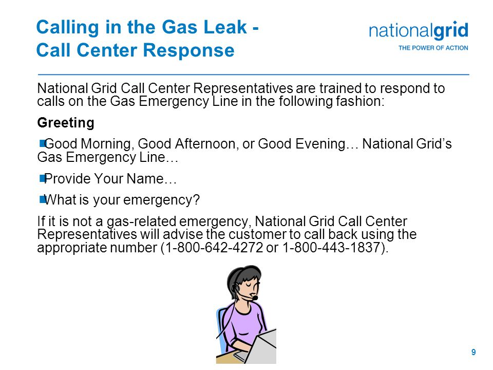 8 Calling in the Gas Leak  After Make Safe Actions have been implemented, the energy auditor must call the appropriate National Grid gas emergency telephone number:  New York City:1 – 718 – 643 – 4050  Long Island:1 – 800 – 490 – 0045  Upstate New York:1 – 800 – 892 – 2345  The energy auditor informs National Grid Call Center Representative that a natural gas leak has been detected in the customer's home and requests a Gas Leak Investigation for the customer's home.