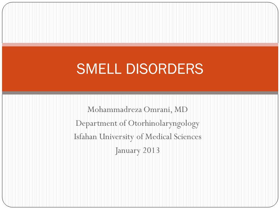 Mohammadreza Omrani, MD Department of Otorhinolaryngology Isfahan University of Medical Sciences January 2013 SMELL DISORDERS