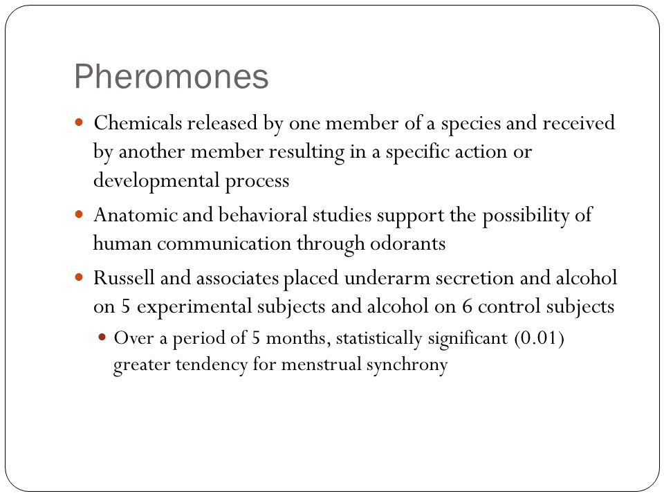 Pheromones Chemicals released by one member of a species and received by another member resulting in a specific action or developmental process Anatom