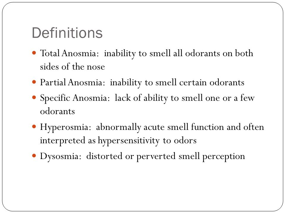 Definitions Total Anosmia: inability to smell all odorants on both sides of the nose Partial Anosmia: inability to smell certain odorants Specific Ano