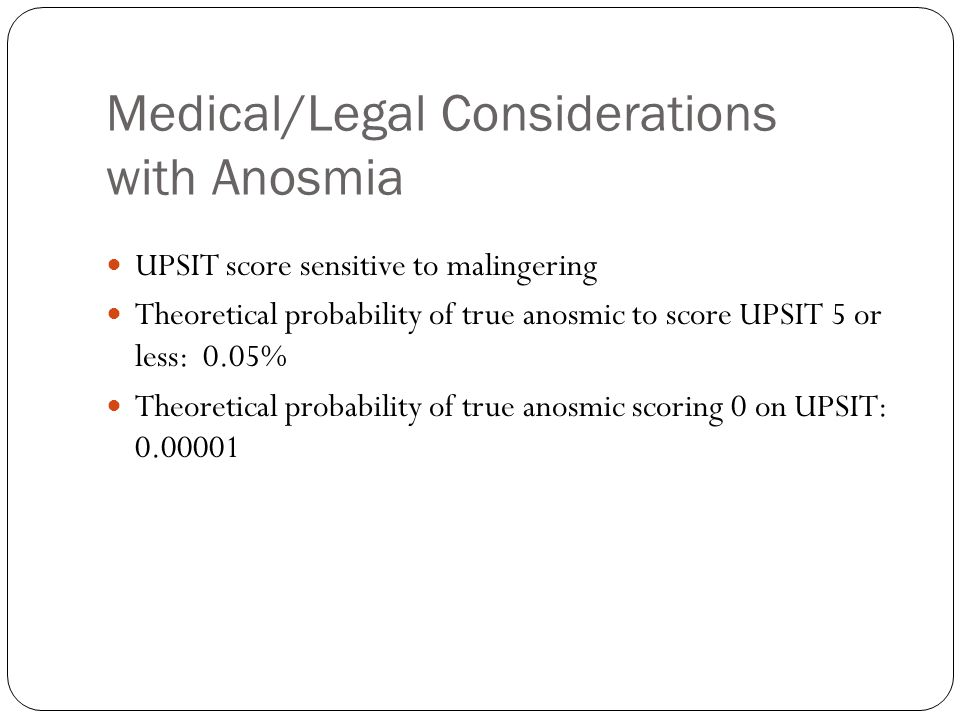 Medical/Legal Considerations with Anosmia UPSIT score sensitive to malingering Theoretical probability of true anosmic to score UPSIT 5 or less: 0.05%