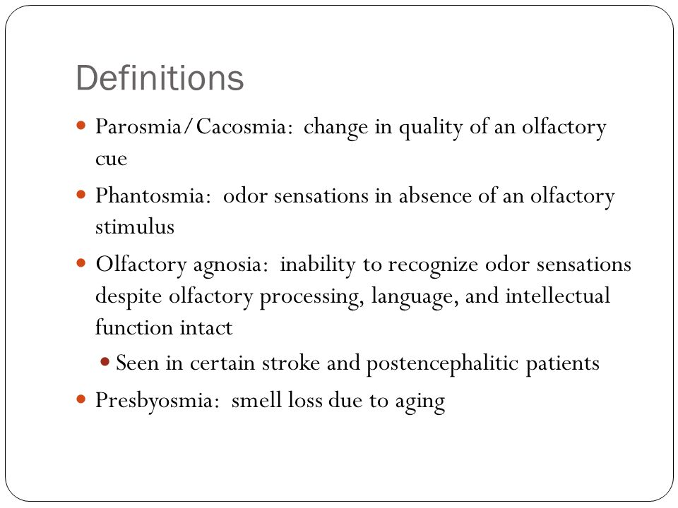 Definitions Parosmia/Cacosmia: change in quality of an olfactory cue Phantosmia: odor sensations in absence of an olfactory stimulus Olfactory agnosia: inability to recognize odor sensations despite olfactory processing, language, and intellectual function intact Seen in certain stroke and postencephalitic patients Presbyosmia: smell loss due to aging