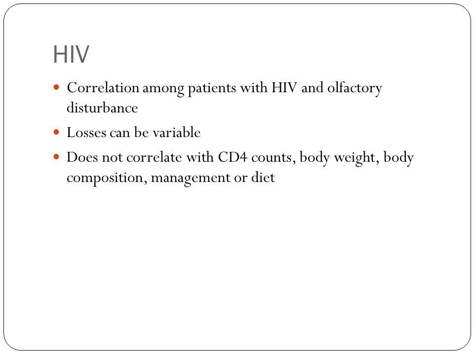 HIV Correlation among patients with HIV and olfactory disturbance Losses can be variable Does not correlate with CD4 counts, body weight, body composi