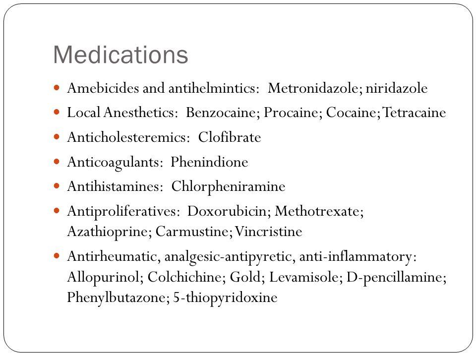 Medications Amebicides and antihelmintics: Metronidazole; niridazole Local Anesthetics: Benzocaine; Procaine; Cocaine; Tetracaine Anticholesteremics: Clofibrate Anticoagulants: Phenindione Antihistamines: Chlorpheniramine Antiproliferatives: Doxorubicin; Methotrexate; Azathioprine; Carmustine; Vincristine Antirheumatic, analgesic-antipyretic, anti-inflammatory: Allopurinol; Colchichine; Gold; Levamisole; D-pencillamine; Phenylbutazone; 5-thiopyridoxine
