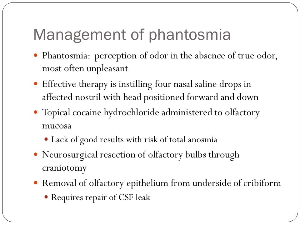 Management of phantosmia Phantosmia: perception of odor in the absence of true odor, most often unpleasant Effective therapy is instilling four nasal
