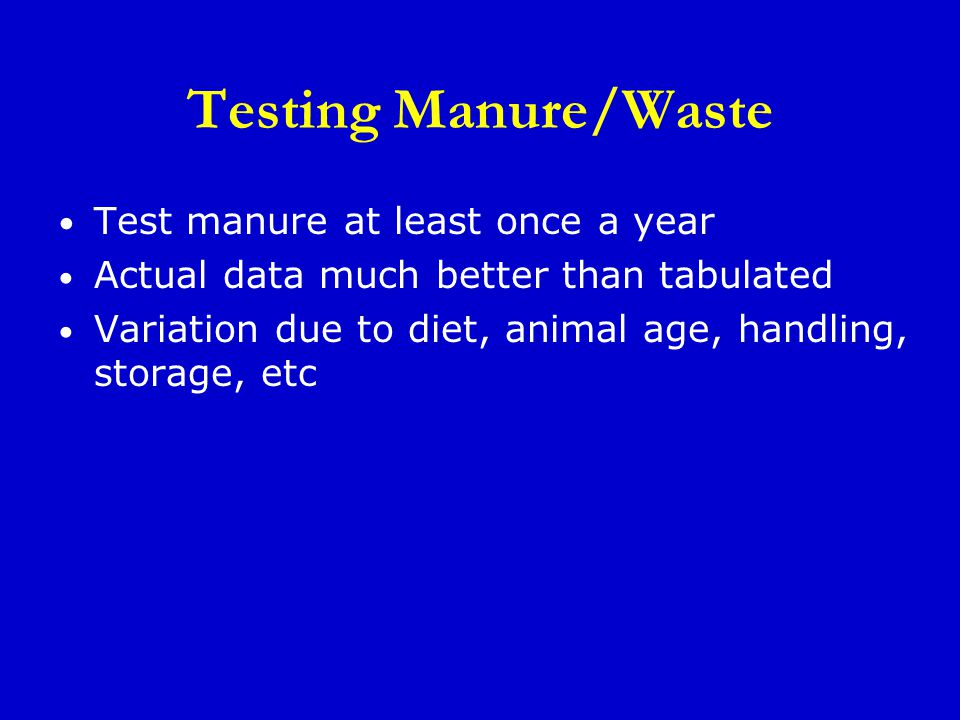 Testing Manure/Waste Test manure at least once a year Actual data much better than tabulated Variation due to diet, animal age, handling, storage, etc