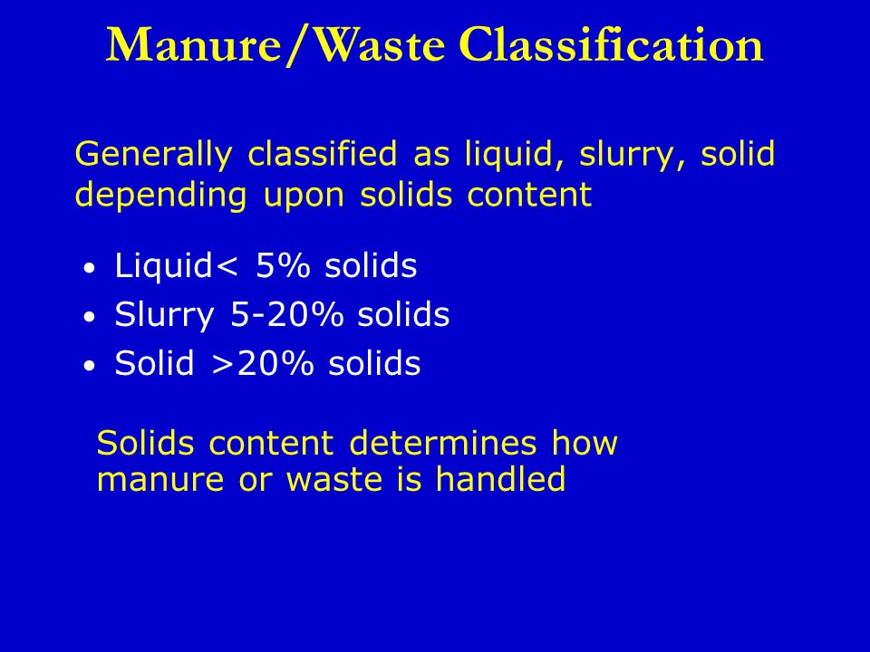 Generally classified as liquid, slurry, solid depending upon solids content Liquid< 5% solids Slurry 5-20% solids Solid >20% solids Manure/Waste Classification Solids content determines how manure or waste is handled