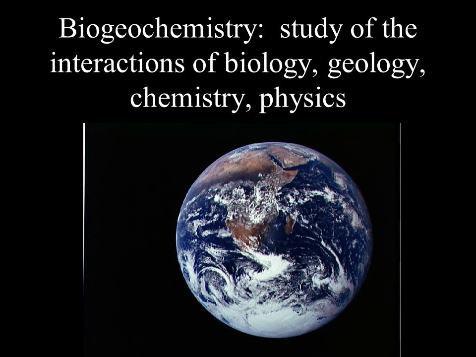 Biogeochemistry: study of the interactions of biology, geology, chemistry, physics