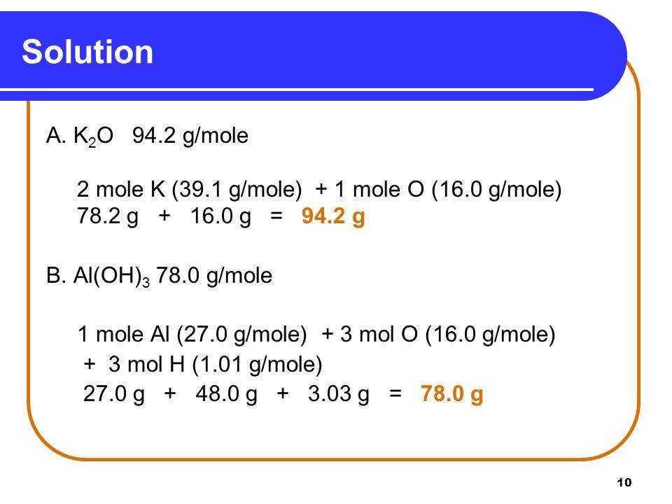 10 A. K 2 O 94.2 g/mole 2 mole K (39.1 g/mole) + 1 mole O (16.0 g/mole) 78.2 g + 16.0 g = 94.2 g B.
