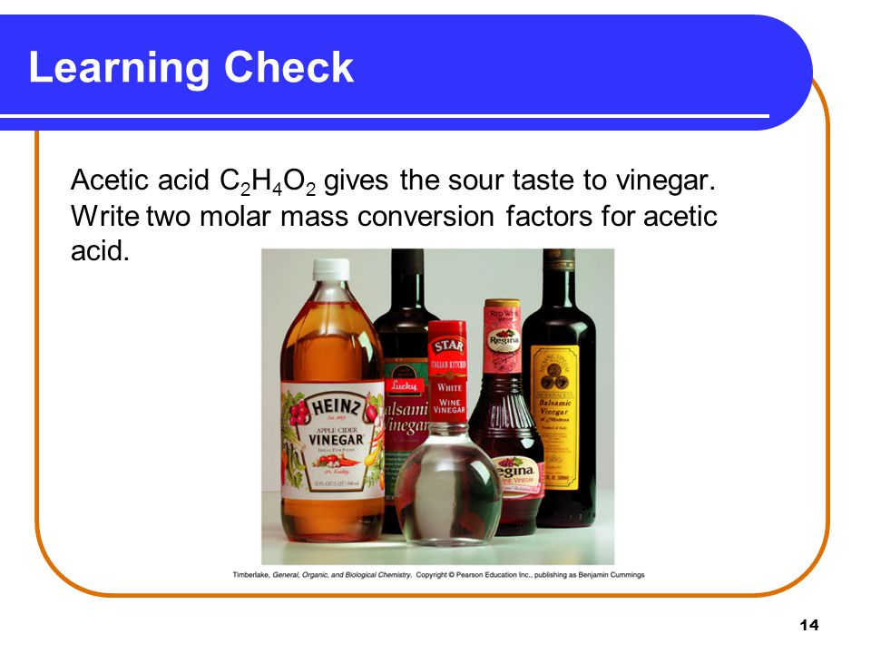 14 Acetic acid C 2 H 4 O 2 gives the sour taste to vinegar.