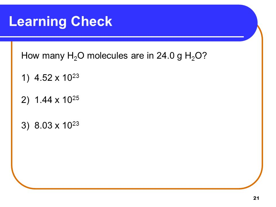 21 Learning Check How many H 2 O molecules are in 24.0 g H 2 O.