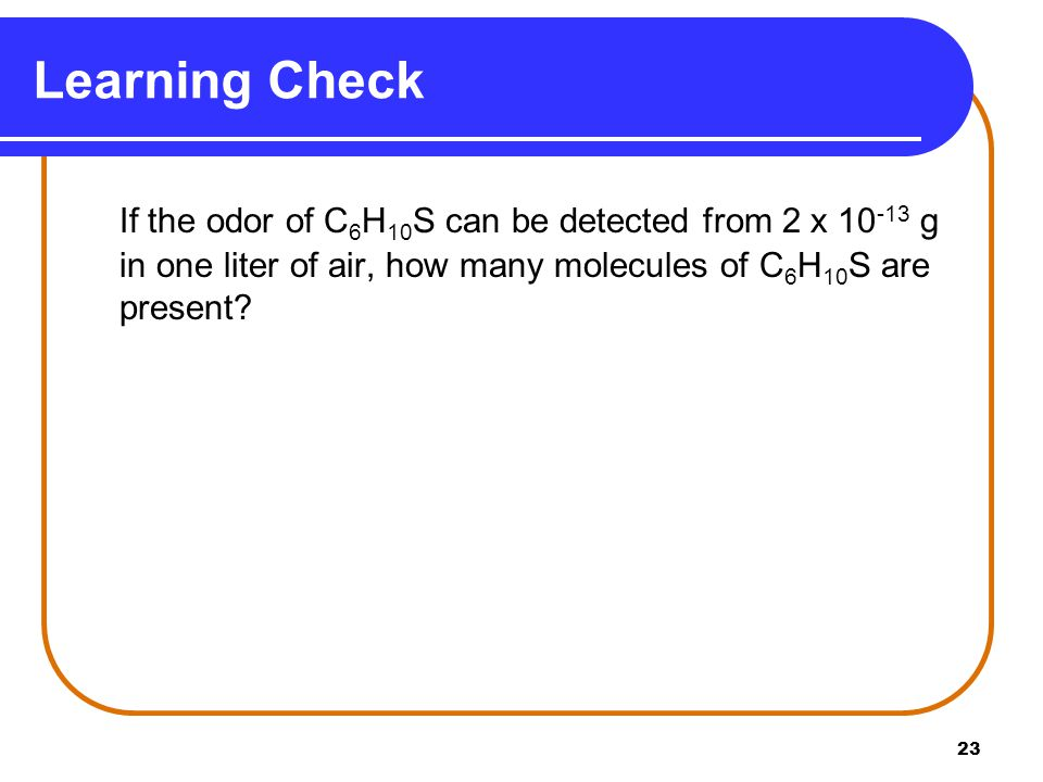 23 Learning Check If the odor of C 6 H 10 S can be detected from 2 x 10 -13 g in one liter of air, how many molecules of C 6 H 10 S are present