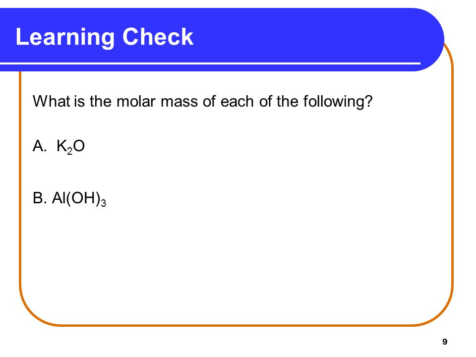 9 What is the molar mass of each of the following A. K 2 O B. Al(OH) 3 Learning Check