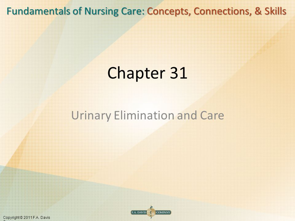 Fundamentals of Nursing Care: Concepts, Connections, & Skills Copyright © 2011 F.A. Davis Company Chapter 31 Urinary Elimination and Care