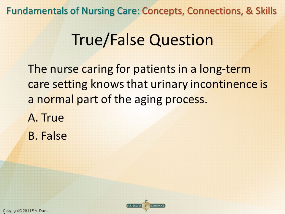 Fundamentals of Nursing Care: Concepts, Connections, & Skills Copyright © 2011 F.A. Davis Company True/False Question The nurse caring for patients in