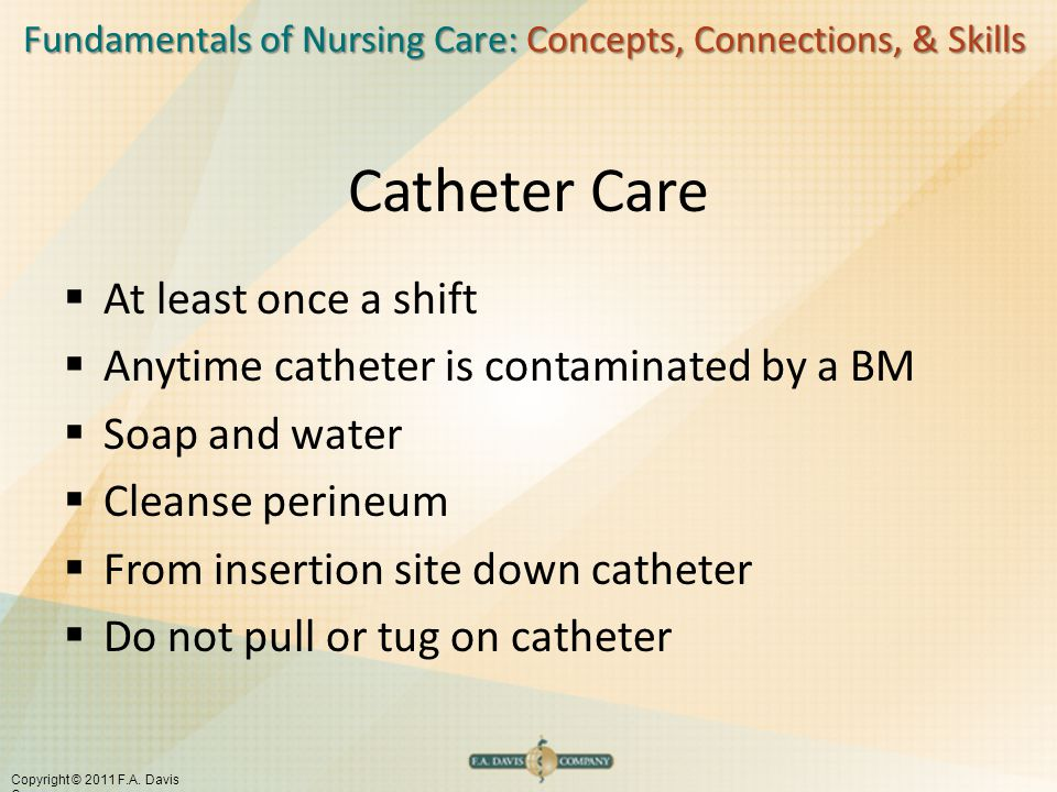 Fundamentals of Nursing Care: Concepts, Connections, & Skills Copyright © 2011 F.A. Davis Company Catheter Care  At least once a shift  Anytime cath
