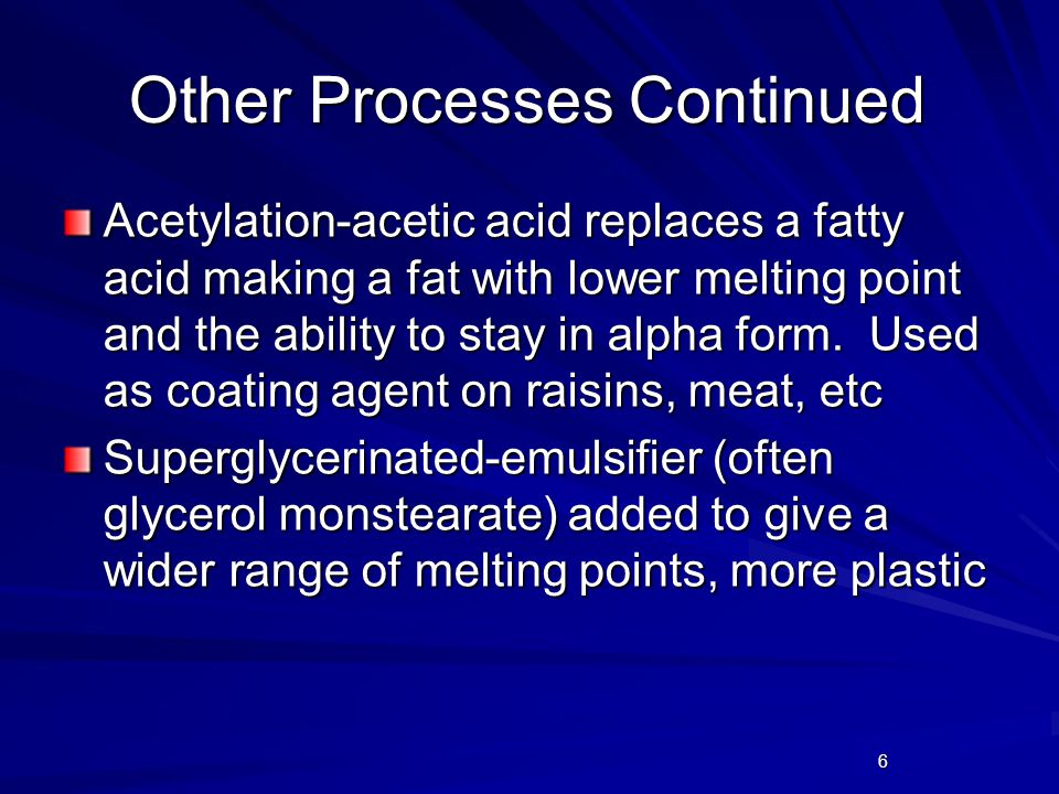 6 Other Processes Continued Acetylation-acetic acid replaces a fatty acid making a fat with lower melting point and the ability to stay in alpha form.