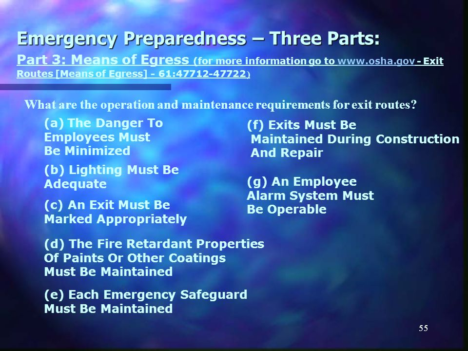 54 Emergency Preparedness – Three Parts: (a) An Exit Must Be Permanent Part 3: Means of Egress (for more information go to www.osha.gov - Exit Routes [Means of Egress] - 61:47712-47722 )www.osha.gov ) (b) The Number Of Exit Routes Must Be Adequate (c) An Exit Has Limited Openings (d) An Exit Must Be Separated By Fire Resistant Materials (e) Exit Route Access Must Be Unobstructed (f) An Exit Must Lead Outside What are the design requirements for exit routes.