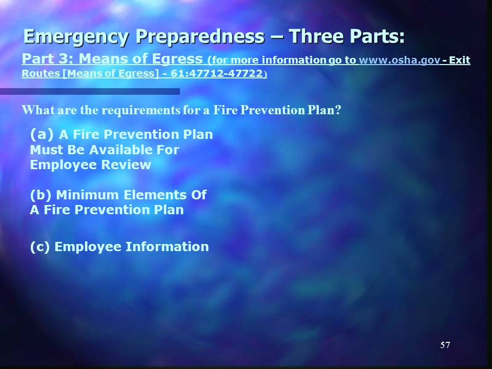 56 Emergency Preparedness – Three Parts: Part 3: Means of Egress (for more information go to www.osha.gov - Exit Routes [Means of Egress] - 61:47712-47722 )www.osha.gov What are the requirements for an Emergency Action Plan.