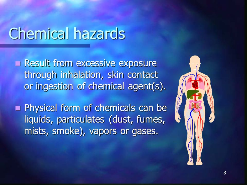 6 Chemical hazards Result from excessive exposure through inhalation, skin contact or ingestion of chemical agent(s).