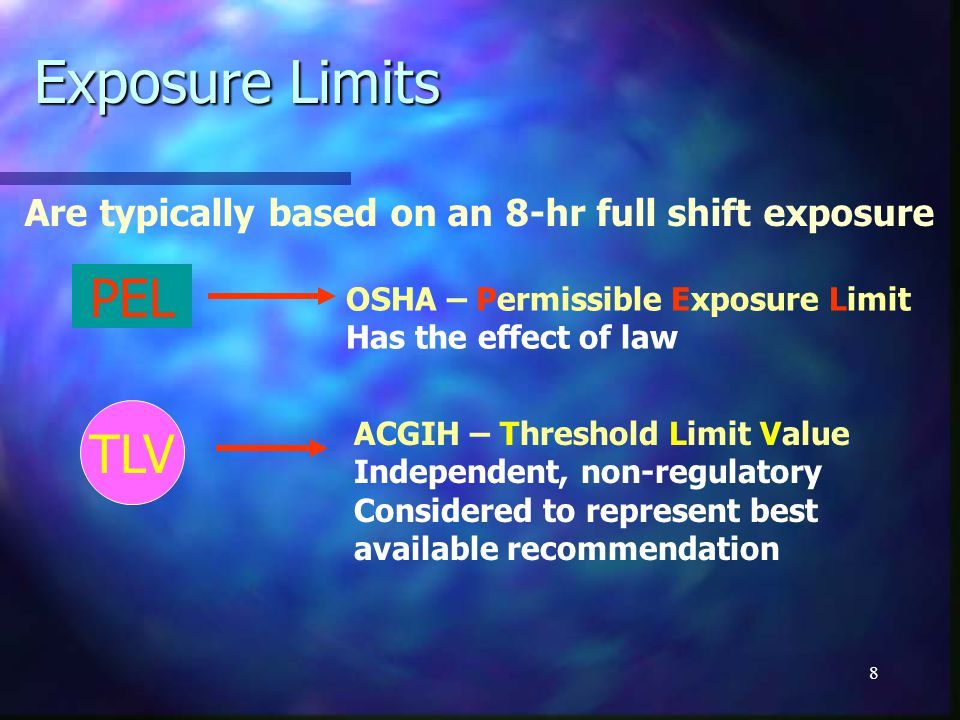 8 Exposure Limits PEL TLV OSHA – Permissible Exposure Limit Has the effect of law ACGIH – Threshold Limit Value Independent, non-regulatory Considered to represent best available recommendation Are typically based on an 8-hr full shift exposure