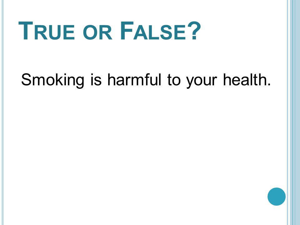T RUE OR F ALSE ? Smoking is harmful to your health. TRUE