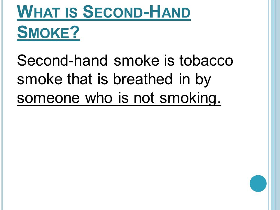 W HAT IS S ECOND -H AND S MOKE ? Second-hand smoke is tobacco smoke that is breathed in by someone who is not smoking.