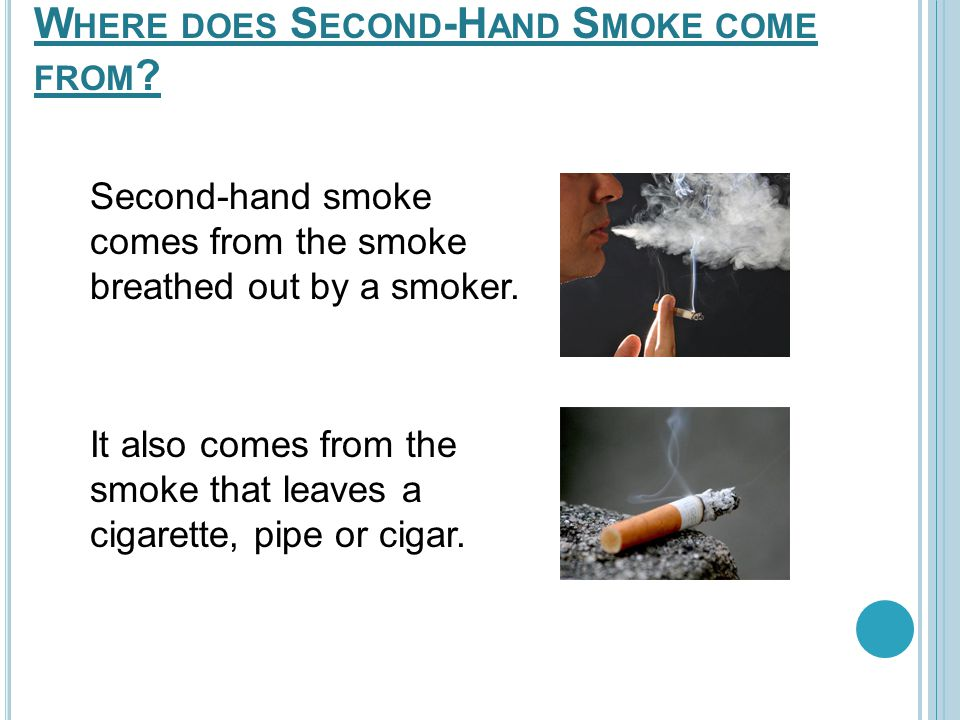 W HERE DOES S ECOND -H AND S MOKE COME FROM ? Second-hand smoke comes from the smoke breathed out by a smoker. It also comes from the smoke that leave