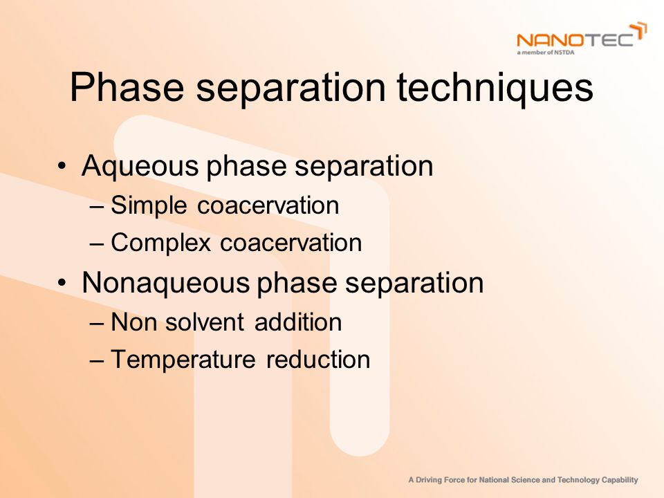 Phase separation techniques Aqueous phase separation –Simple coacervation –Complex coacervation Nonaqueous phase separation –Non solvent addition –Temperature reduction