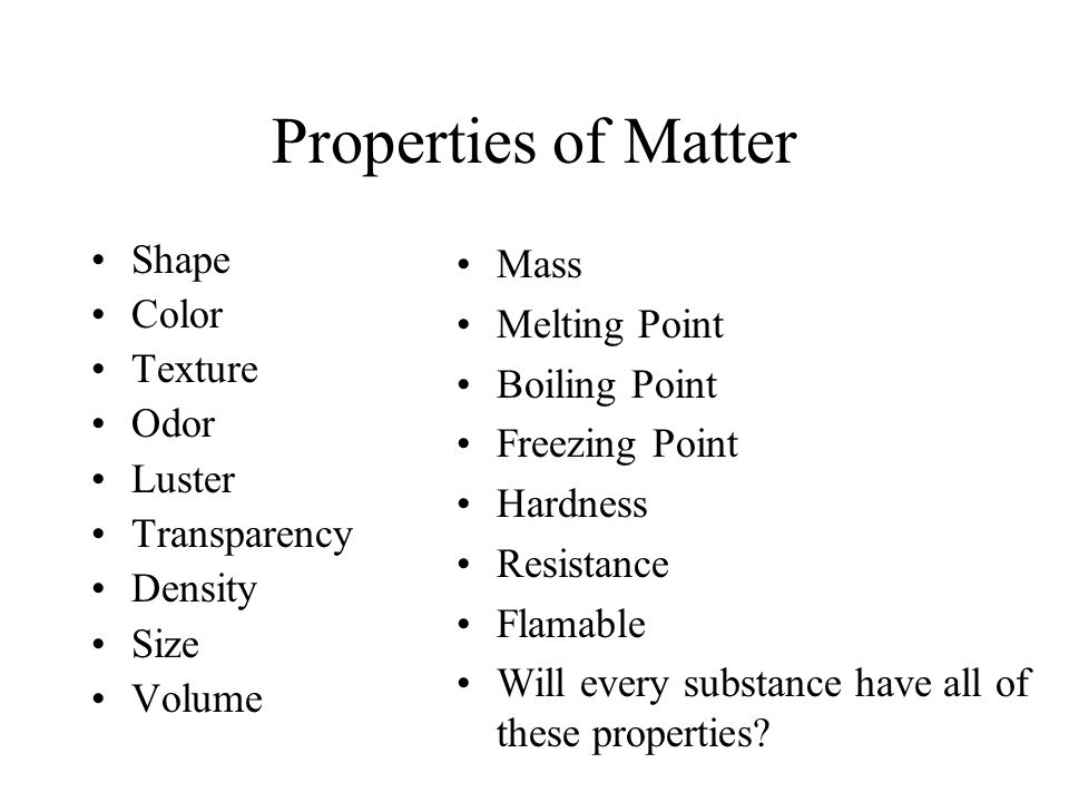Properties of Matter Shape Color Texture Odor Luster Transparency Density Size Volume Mass Melting Point Boiling Point Freezing Point Hardness Resistance Flamable Will every substance have all of these properties?