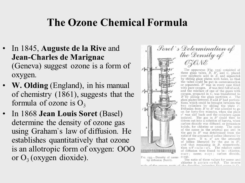 The Ozone Chemical Formula In 1845, Auguste de la Rive and Jean-Charles de Marignac (Geneva) suggest ozone is a form of oxygen.