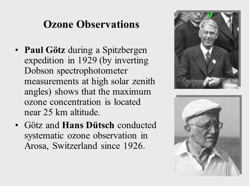 Ozone Observations Paul Götz during a Spitzbergen expedition in 1929 (by inverting Dobson spectrophotometer measurements at high solar zenith angles) shows that the maximum ozone concentration is located near 25 km altitude.
