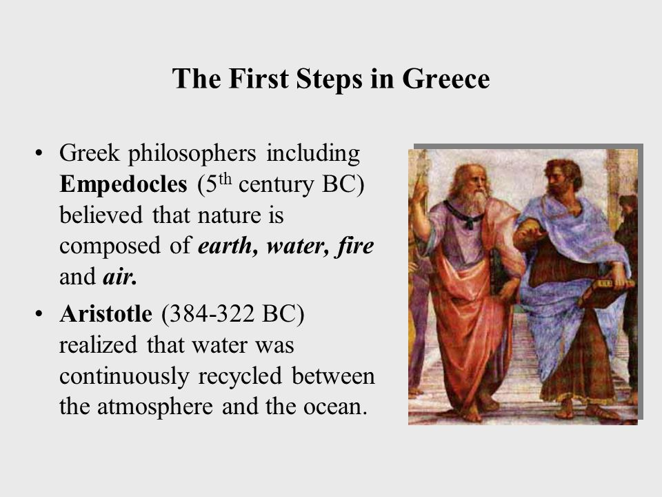 The First Steps in Greece Greek philosophers including Empedocles (5 th century BC) believed that nature is composed of earth, water, fire and air.