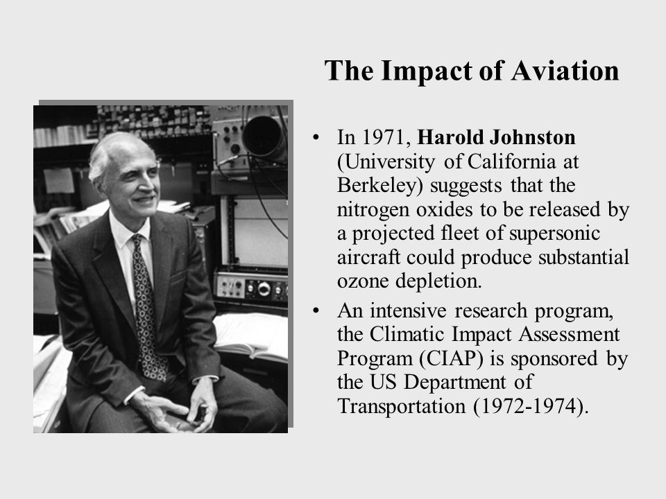 The Impact of Aviation In 1971, Harold Johnston (University of California at Berkeley) suggests that the nitrogen oxides to be released by a projected fleet of supersonic aircraft could produce substantial ozone depletion.