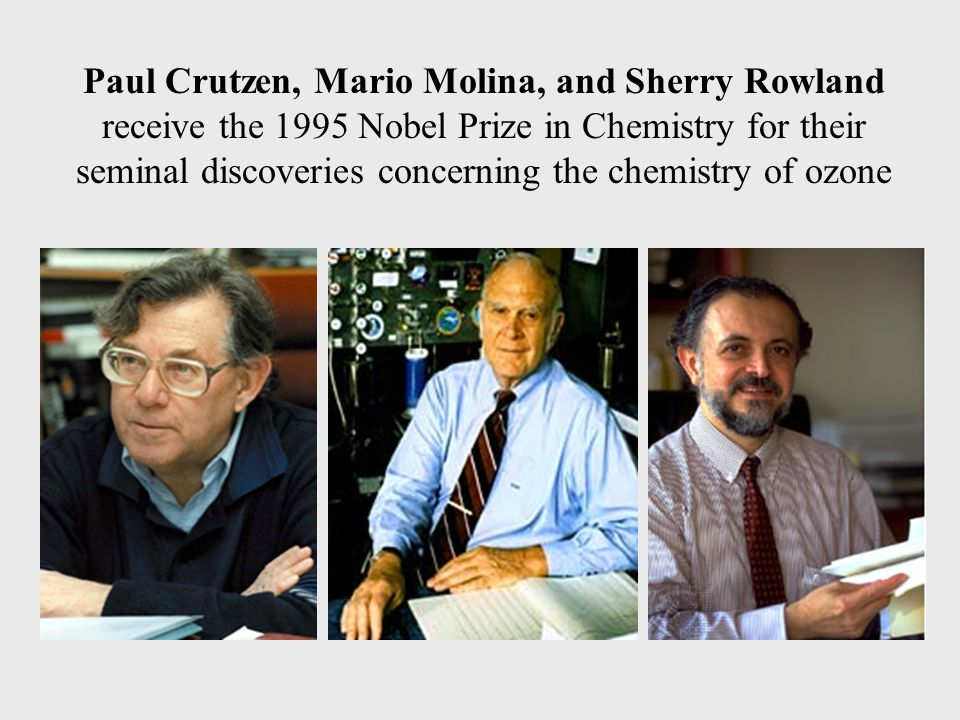 Paul Crutzen, Mario Molina, and Sherry Rowland receive the 1995 Nobel Prize in Chemistry for their seminal discoveries concerning the chemistry of ozone