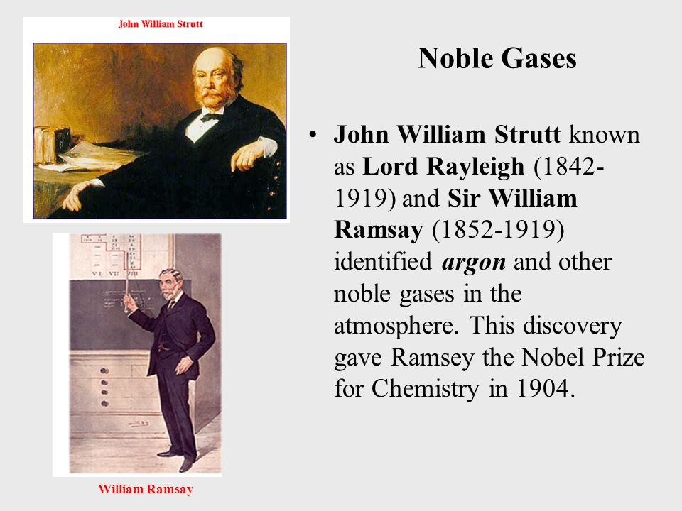 Noble Gases John William Strutt known as Lord Rayleigh (1842- 1919) and Sir William Ramsay (1852-1919) identified argon and other noble gases in the atmosphere.