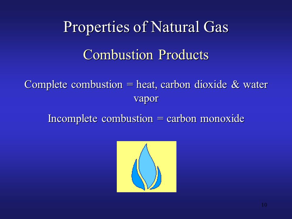 10 Properties of Natural Gas Combustion Products Complete combustion = heat, carbon dioxide & water vapor Incomplete combustion = carbon monoxide