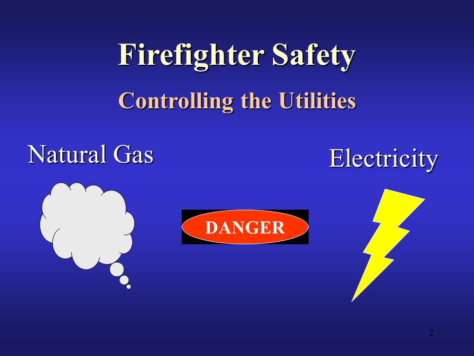 2 Firefighter Safety Controlling the Utilities Natural Gas Electricity DANGER