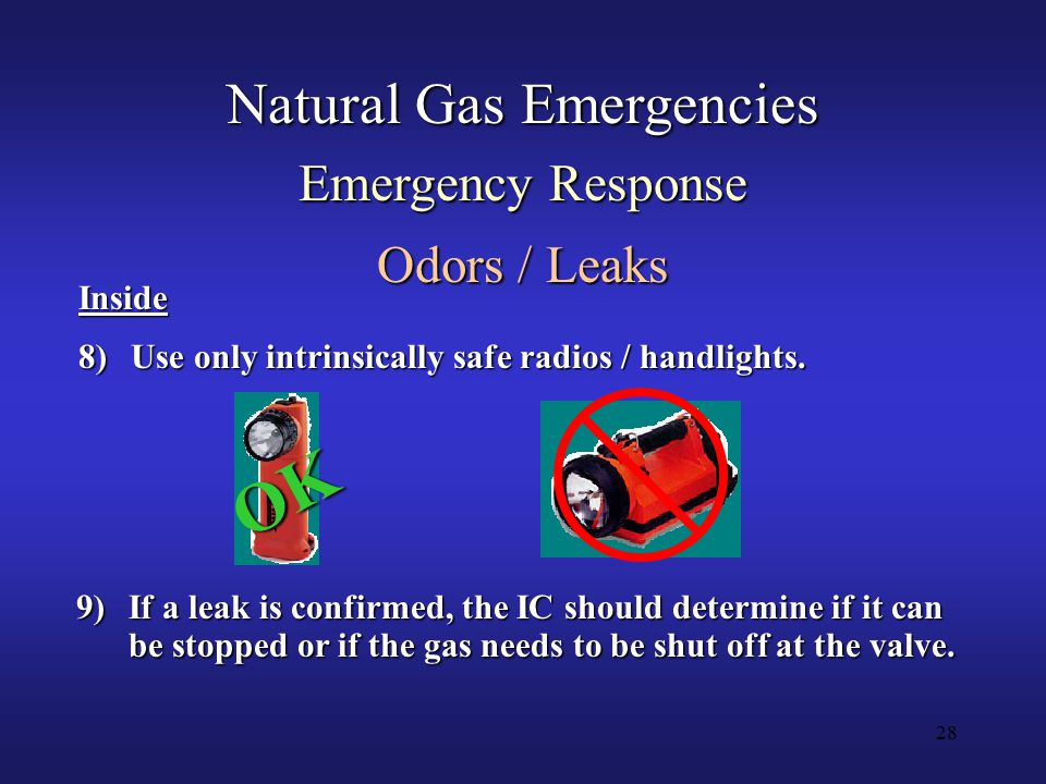 28 Natural Gas Emergencies Emergency Response Odors / Leaks 9)If a leak is confirmed, the IC should determine if it can be stopped or if the gas needs to be shut off at the valve.