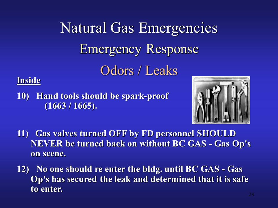 29 Natural Gas Emergencies Emergency Response Odors / Leaks 11) Gas valves turned OFF by FD personnel SHOULD NEVER be turned back on without BC GAS - Gas Op s on scene.