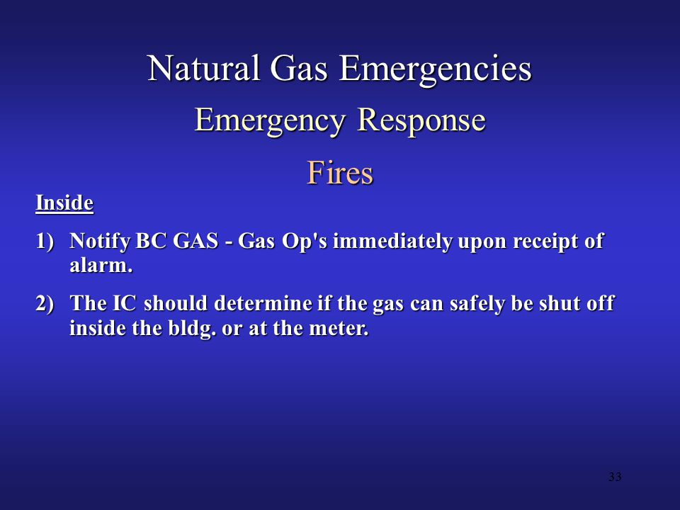 33 Natural Gas Emergencies Emergency Response Fires Inside 1)Notify BC GAS - Gas Op s immediately upon receipt of alarm.