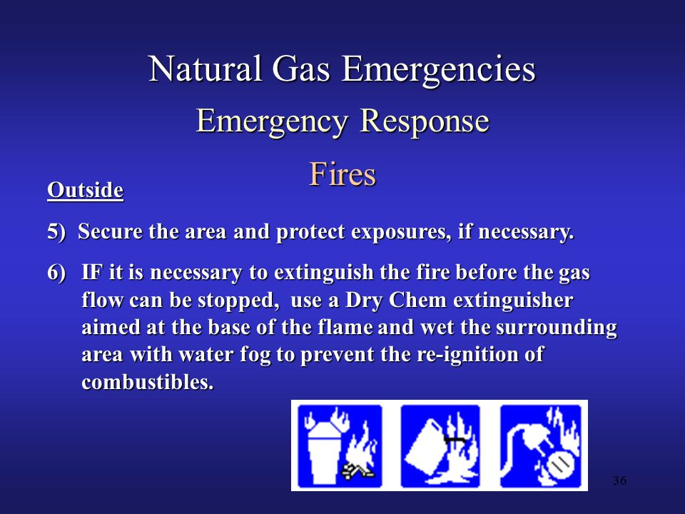 36 Natural Gas Emergencies Emergency Response Fires Outside 5) Secure the area and protect exposures, if necessary.