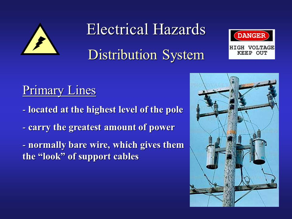 39 Electrical Hazards Distribution System Primary Lines - located at the highest level of the pole - carry the greatest amount of power - normally bare wire, which gives them the look of support cables