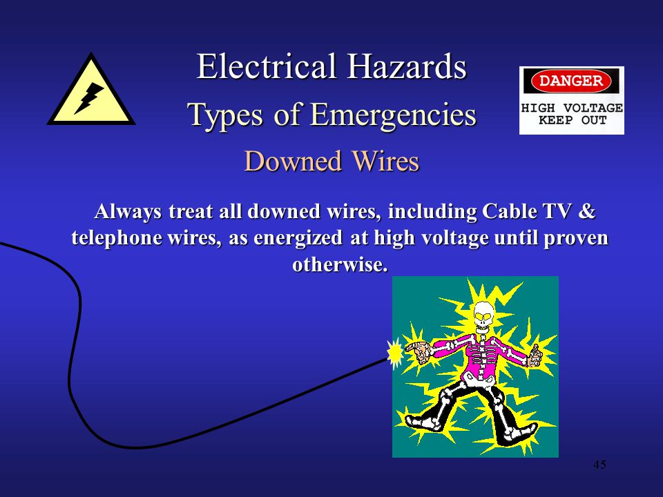 45 Electrical Hazards Types of Emergencies Downed Wires Always treat all downed wires, including Cable TV & telephone wires, as energized at high voltage until proven otherwise.