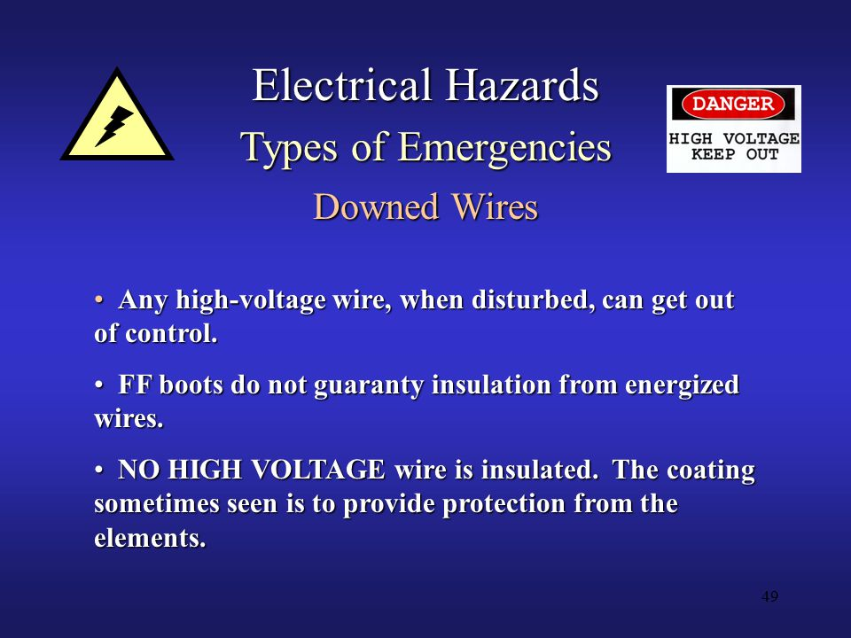 49 Electrical Hazards Types of Emergencies Downed Wires Any high-voltage wire, when disturbed, can get out of control.