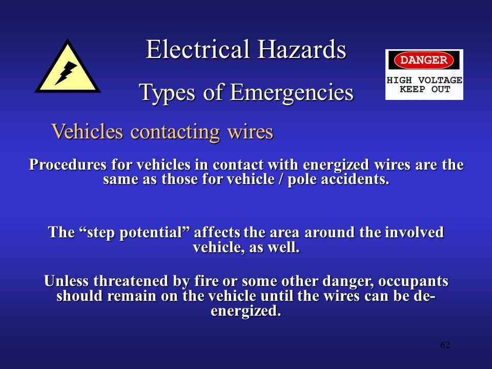 62 Electrical Hazards Types of Emergencies Vehicles contacting wires Procedures for vehicles in contact with energized wires are the same as those for vehicle / pole accidents.