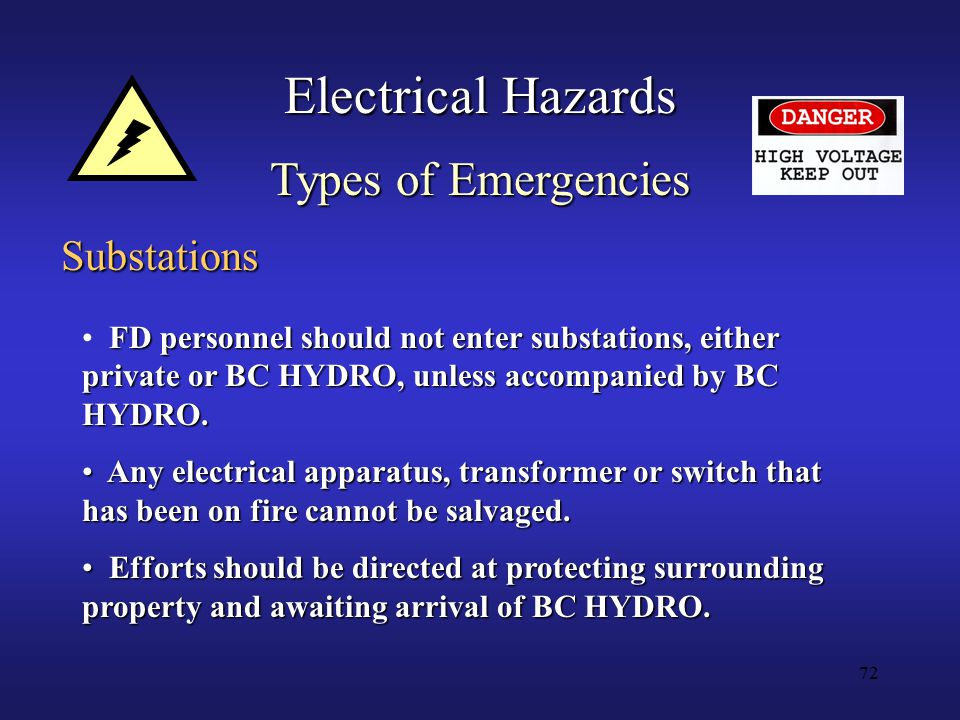 72 Electrical Hazards Types of Emergencies Substations FD personnel should not enter substations, either private or BC HYDRO, unless accompanied by BC HYDRO.