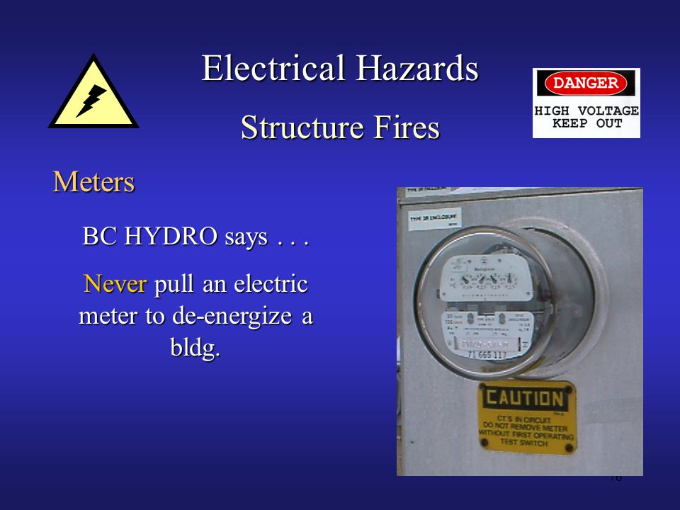 76 Electrical Hazards Meters BC HYDRO says... Never pull an electric meter to de-energize a bldg.