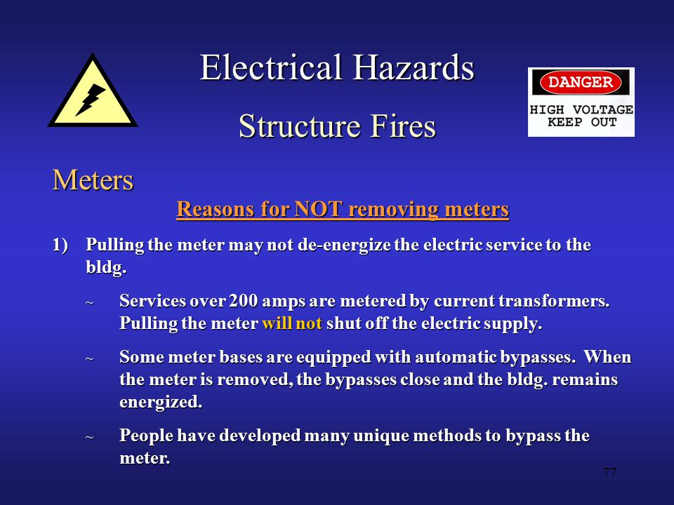 77 Electrical Hazards Meters Reasons for NOT removing meters 1)Pulling the meter may not de-energize the electric service to the bldg.
